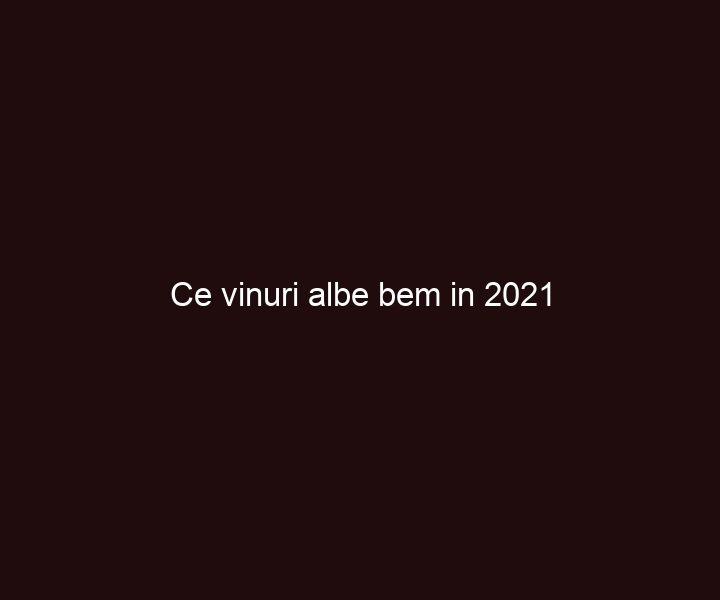 Ce vinuri albe bem in 2021