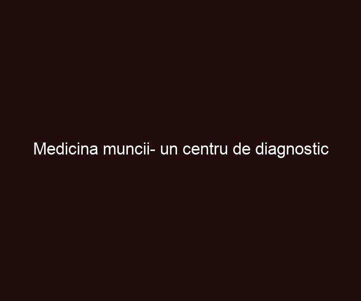 Medicina muncii- un centru de diagnostic profesionist
